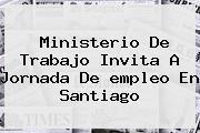 Ministerio De Trabajo Invita A Jornada De <b>empleo</b> En Santiago