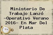 <b>Ministerio De Trabajo</b> Lanzó ?Operativo Verano 2016? En Mar Del Plata