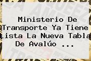 <b>Ministerio De Transporte</b> Ya Tiene Lista La Nueva Tabla De Avalúo <b>...</b>