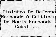 Ministro De Defensa Responde A Criticas De <b>Maria Fernanda Cabal</b> ...