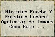 <b>Ministro</b> Furche Y Estatuto Laboral Agrícola: Se Tomará Como Base <b>...</b>