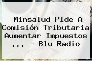 Minsalud Pide A Comisión Tributaria Aumentar Impuestos <b>...</b> - <b>Blu Radio</b>
