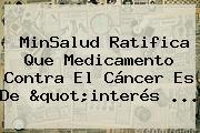 "MinSalud Ratifica Que Medicamento Contra El Cáncer Es De ""interés ..."