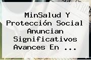 MinSalud Y <b>Protección</b> Social Anuncian Significativos Avances En ...