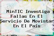 MinTIC Investiga Fallas En El Servicio De <b>Movistar</b> En El País