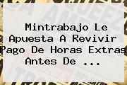 Mintrabajo Le Apuesta A Revivir Pago De Horas Extras Antes De ...