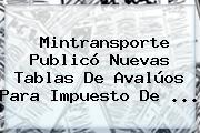 <b>Mintransporte</b> Publicó Nuevas Tablas De Avalúos Para Impuesto De <b>...</b>