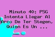 Minuto 40: <b>PSG</b> Intenta Llegar Al Arco De Ter Stegen, Quien Es Un <b>...</b>