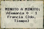 MINUTO A MINUTO: <b>Alemania</b> 0 - 1 <b>Francia</b> (2do. Tiempo)
