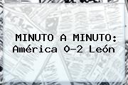 MINUTO A MINUTO: <b>América</b> 0-2 <b>León</b>