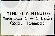 MINUTO A MINUTO: <b>América</b> 1 - 1 <b>León</b> (2do. Tiempo)