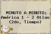 MINUTO A MINUTO: <b>América</b> 1 - 2 <b>Atlas</b> (2do. Tiempo)