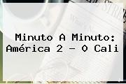 Minuto A Minuto: <b>América</b> 2 ? 0 <b>Cali</b>
