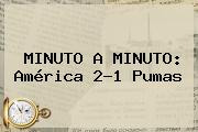 MINUTO A MINUTO: <b>América</b> 2-1 <b>Pumas</b>