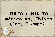 MINUTO A MINUTO: <b>América Vs</b>. <b>Chivas</b> (2do. Tiempo)