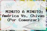 MINUTO A MINUTO: <b>América Vs</b>. <b>Chivas</b> (Por Comenzar)