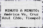MINUTO A MINUTO: <b>América Vs</b>. <b>Cruz Azul</b> (2do. Tiempo)