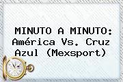 MINUTO A MINUTO: <b>América Vs</b>. <b>Cruz Azul</b> (Mexsport)