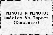 MINUTO A MINUTO: <b>América Vs Impact</b> (Descanso)