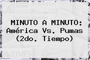 MINUTO A MINUTO: <b>América Vs. Pumas</b> (2do. Tiempo)
