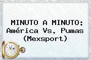 MINUTO A MINUTO: <b>América Vs</b>. <b>Pumas</b> (Mexsport)