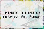 MINUTO A MINUTO: <b>América Vs. Pumas</b>
