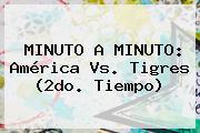 MINUTO A MINUTO: <b>América Vs</b>. <b>Tigres</b> (2do. Tiempo)