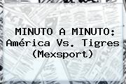 MINUTO A MINUTO: <b>América Vs</b>. <b>Tigres</b> (Mexsport)