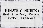 MINUTO A MINUTO: <b>América Vs</b>. Xolos (2do. Tiempo)