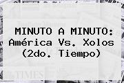 MINUTO A MINUTO: <b>América Vs</b>. <b>Xolos</b> (2do. Tiempo)