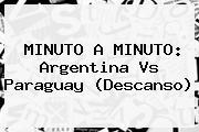 MINUTO A MINUTO: <b>Argentina Vs Paraguay</b> (Descanso)