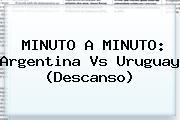 MINUTO A MINUTO: <b>Argentina Vs Uruguay</b> (Descanso)