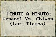 MINUTO A MINUTO: <b>Arsenal Vs</b>. <b>Chivas</b> (1er. Tiempo)