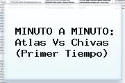 MINUTO A MINUTO: <b>Atlas Vs Chivas</b> (Primer Tiempo)