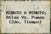 MINUTO A MINUTO: <b>Atlas Vs</b>. <b>Pumas</b> (2do. Tiempo)