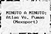 MINUTO A MINUTO: <b>Atlas Vs</b>. <b>Pumas</b> (Mexsport)