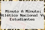 Minuto A Minuto: Atlético <b>Nacional Vs Estudiantes</b>
