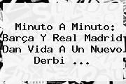 <b>Minuto A Minuto</b>: Barça Y Real Madrid Dan Vida A Un Nuevo Derbi <b>...</b>