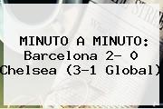 MINUTO A MINUTO: <b>Barcelona</b> 2- 0 <b>Chelsea</b> (3-1 Global)