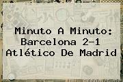 Minuto A Minuto: <b>Barcelona</b> 2-1 <b>Atlético De Madrid</b>