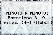 MINUTO A MINUTO: <b>Barcelona</b> 3- 0 <b>Chelsea</b> (4-1 Global)