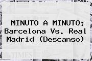 MINUTO A MINUTO: <b>Barcelona</b> Vs. <b>Real Madrid</b> (Descanso)