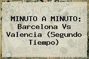 MINUTO A MINUTO: <b>Barcelona Vs Valencia</b> (Segundo Tiempo)