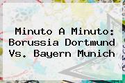 Minuto A Minuto: <b>Borussia Dortmund Vs</b>. <b>Bayern Munich</b>