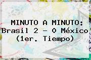 MINUTO A MINUTO: <b>Brasil</b> 2 - 0 <b>México</b> (1er. Tiempo)