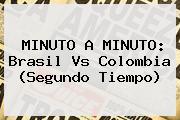 MINUTO A MINUTO: <b>Brasil Vs Colombia</b> (Segundo Tiempo)