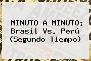 MINUTO A MINUTO: <b>Brasil Vs</b>. <b>Perú</b> (Segundo Tiempo)