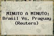 MINUTO A MINUTO: <b>Brasil Vs</b>. Praguay (Reuters)