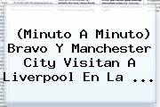 (Minuto A Minuto) Bravo Y Manchester City Visitan A Liverpool En La ...