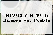 MINUTO A MINUTO: <b>Chiapas Vs</b>. <b>Puebla</b>